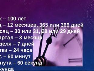 Век – 100 лет Год – 12 месяцев, 365 или 366 дней Месяц – 30 или 31, 28 или 2