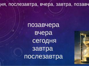 сегодня, послезавтра, вчера, завтра, позавчера позавчера вчера сегодня завтр