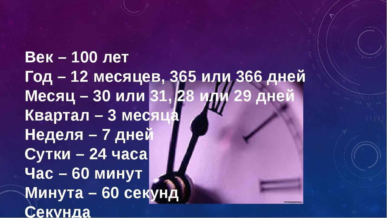 Век – 100 лет Год – 12 месяцев, 365 или 366 дней Месяц – 30 или 31, 28 или 2...