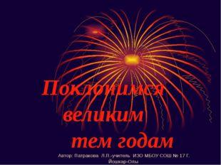 Поклонимся великим тем годам Автор: Патракова Л.П.-учитель ИЗО МБОУ СОШ № 17