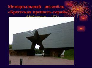 Мемориальный ансамбль «Брестская крепость-герой» А.Кибальников 1971 г