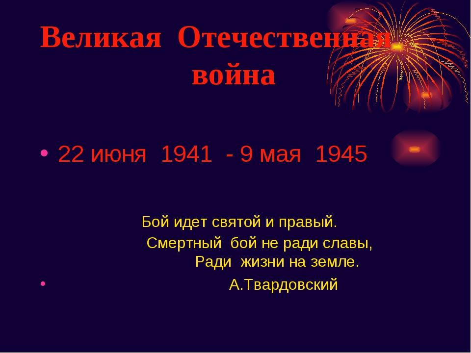 Великая Отечественная война 22 июня 1941 - 9 мая 1945 Бой идет святой и правы...