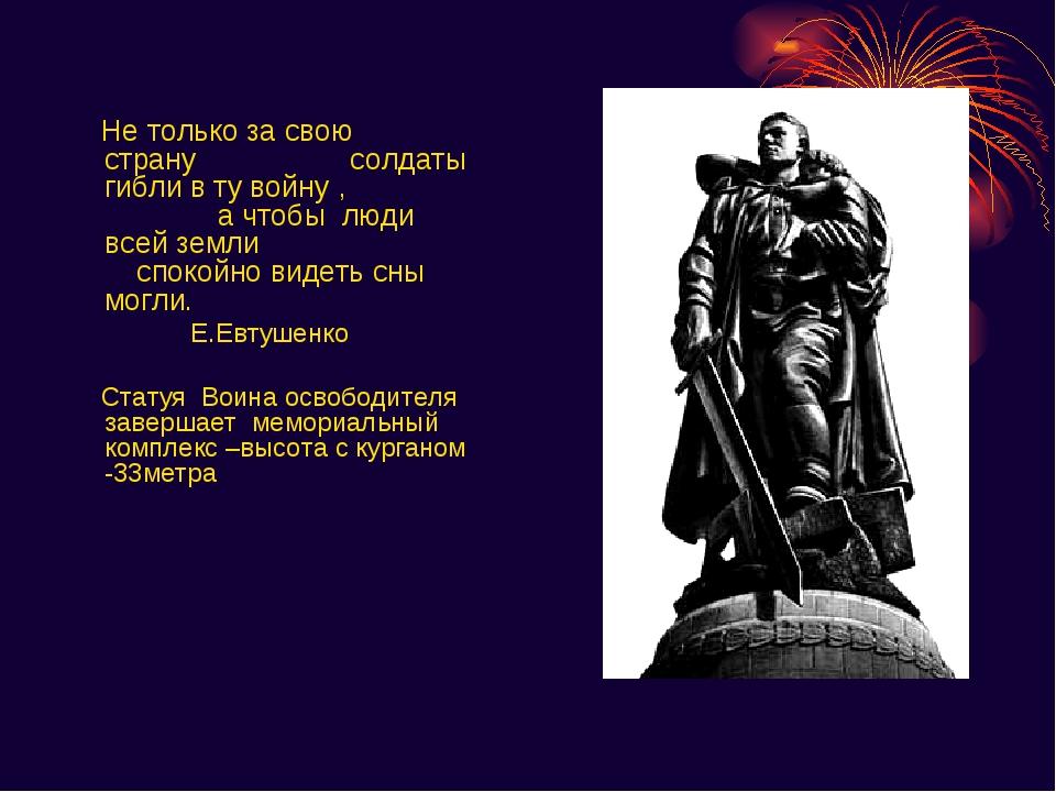 Не только за свою страну солдаты гибли в ту войну , а чтобы люди всей земли...