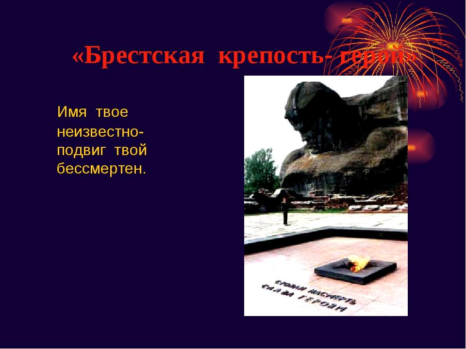 «Брестская крепость- герой» Имя твое неизвестно- подвиг твой бессмертен.