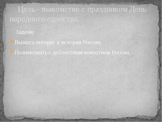 Задачи: Вызвать интерес к истории России. Познакомить с доблестным воинством...