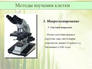 1. Микроскопирование Световой микроскоп Изучает клеточные формы и структуры: