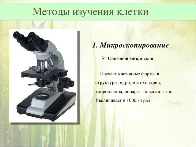 1. Микроскопирование Световой микроскоп Изучает клеточные формы и структуры:...