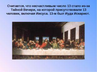 Считается, что несчастливым число 13 стало из-за Тайной Вечери, на которой п