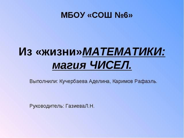 Из «жизни»МАТЕМАТИКИ: магия ЧИСЕЛ. Выполнили: Кучербаева Аделина, Каримов Раф...