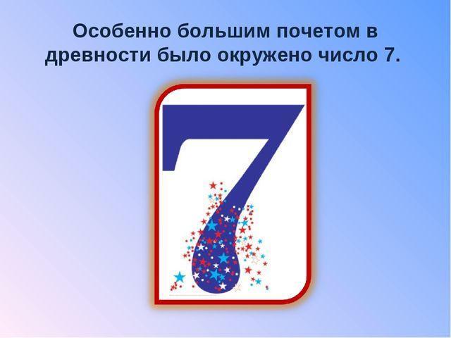 Особенно большим почетом в древности было окружено число 7.