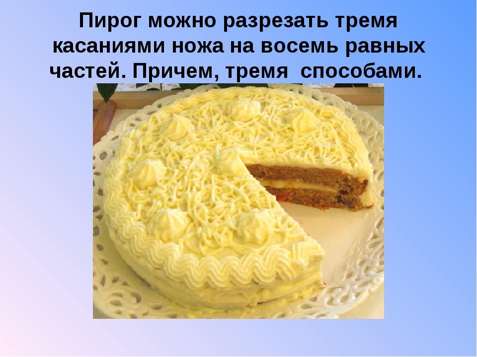 Пирог можно разрезать тремя касаниями ножа на восемь равных частей. Причем,...