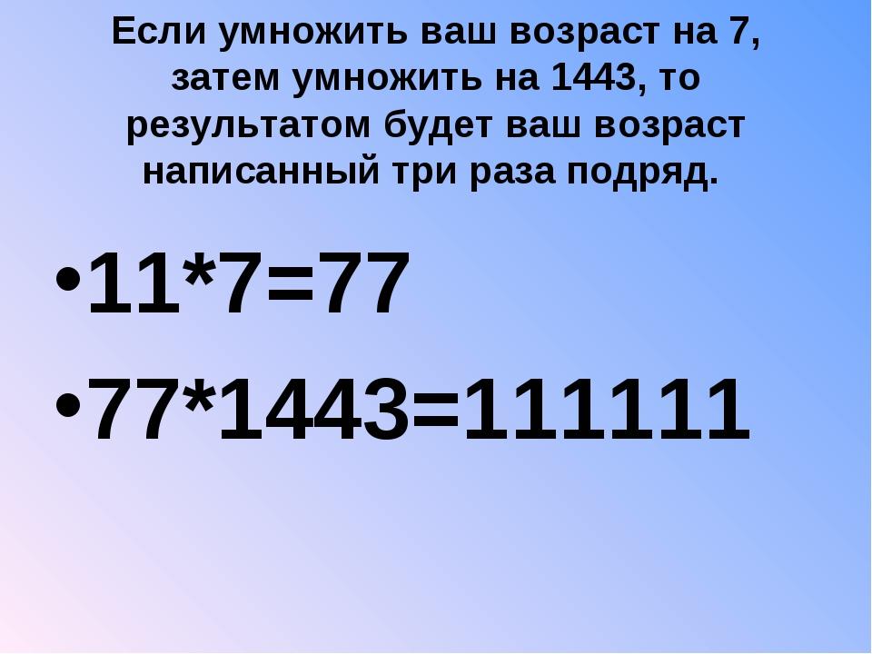 Если умножить ваш возраст на 7, затем умножить на 1443, то результатом будет...