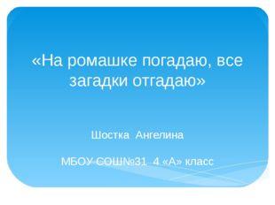 «На ромашке погадаю, все загадки отгадаю» Шостка Ангелина МБОУ СОШ№31 4 «А» к