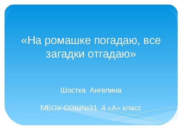 «На ромашке погадаю, все загадки отгадаю» Шостка Ангелина МБОУ СОШ№31 4 «А» к...