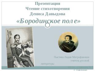 Презентация Чтение стихотворения Дениса Давыдова «Бородинское поле» Пыстина Л