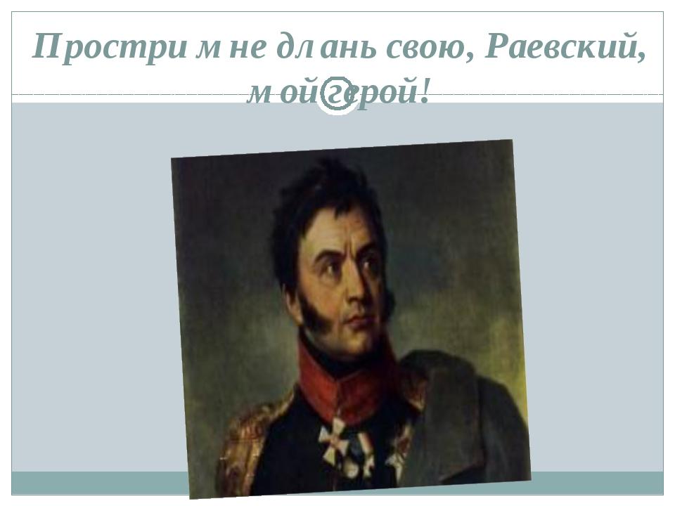 Простри мне длань свою, Раевский, мой герой!