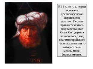 В 11 в. до н. э. евреи основали древнееврейское Израильское царство. Первым п