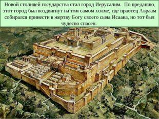 Новой столицей государства стал город Иерусалим. По преданию, этот город был