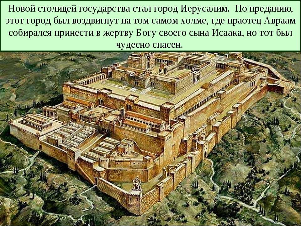 Новой столицей государства стал город Иерусалим. По преданию, этот город был...