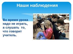 Во время урока надо не играть, а слушать то, что говорит учитель. Наши наблюд