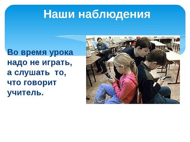 Во время урока надо не играть, а слушать то, что говорит учитель. Наши наблюд...