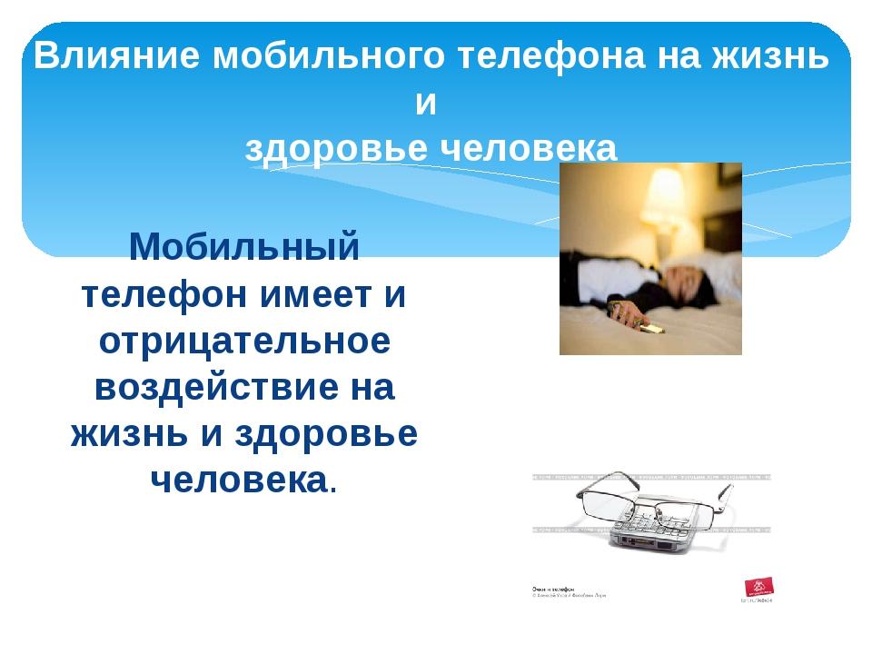 Мобильный телефон имеет и отрицательное воздействие на жизнь и здоровье челов...