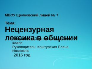 МБОУ Щелковский лицей № 7 Тема: Нецензурная лексика в общении Выполнила: Зорь