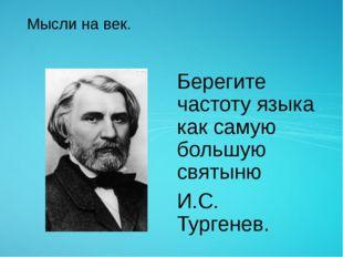 Мысли на век. Берегите частоту языка как самую большую святыню И.С. Тургенев.