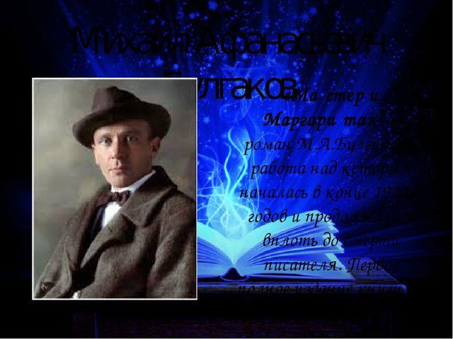 Михаил Афанасьевич Булгаков «Ма́стер и Маргари́та»— романМ.А.Булгакова, раб...