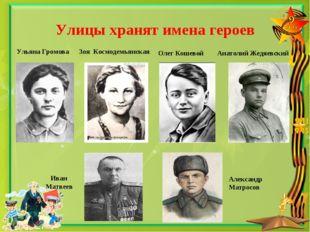 Улицы хранят имена героев Ульяна Громова Зоя Космодемьянская Олег Кошевой Ана
