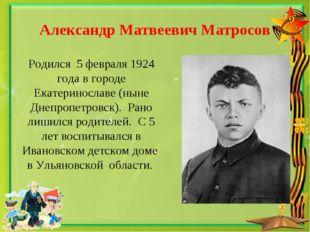 Александр Матвеевич Матросов Родился 5 февраля 1924 года в городе Екатериносл