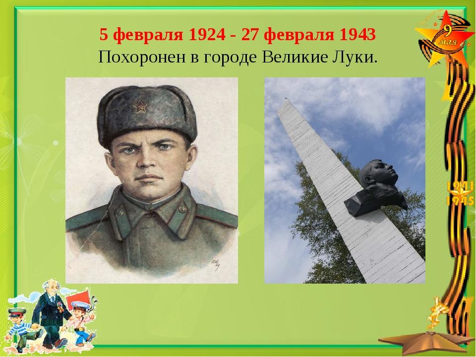 5 февраля 1924 - 27 февраля 1943 Похоронен в городе Великие Луки.