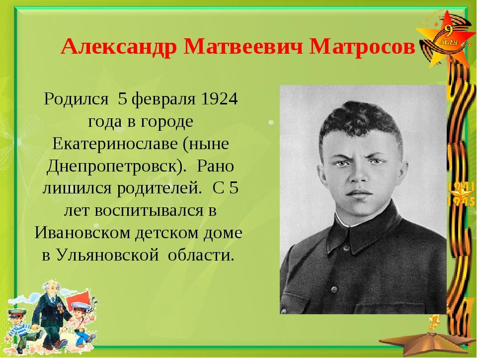 Александр Матвеевич Матросов Родился 5 февраля 1924 года в городе Екатериносл...