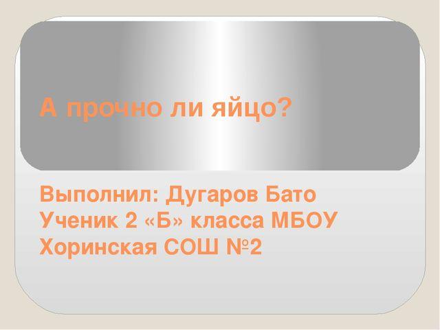 А прочно ли яйцо? Выполнил: Дугаров Бато Ученик 2 «Б» класса МБОУ Хоринская С...