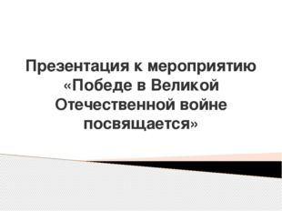Презентация к мероприятию «Победе в Великой Отечественной войне посвящается»