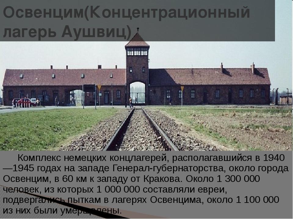 Освенцим(Концентрационный лагерь Аушвиц) Комплекс немецких концлагерей, расп...