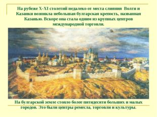 На рубеже X-XI столетий недалеко от места слияния Волги и Казанки возникла н