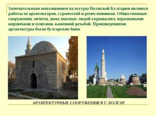 Замечательным воплощением культуры Волжской Булгарии являюся работы ее архите