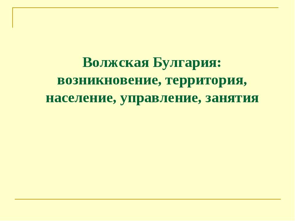 Волжская Булгария: возникновение, территория, население, управление, занятия