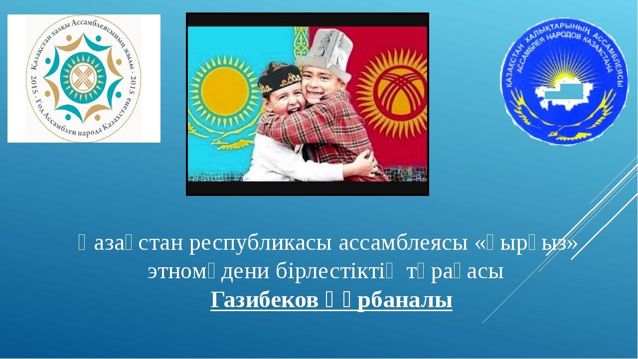 Қазақстан республикасы ассамблеясы «қырғыз» этномәдени бірлестіктің төрағасы...