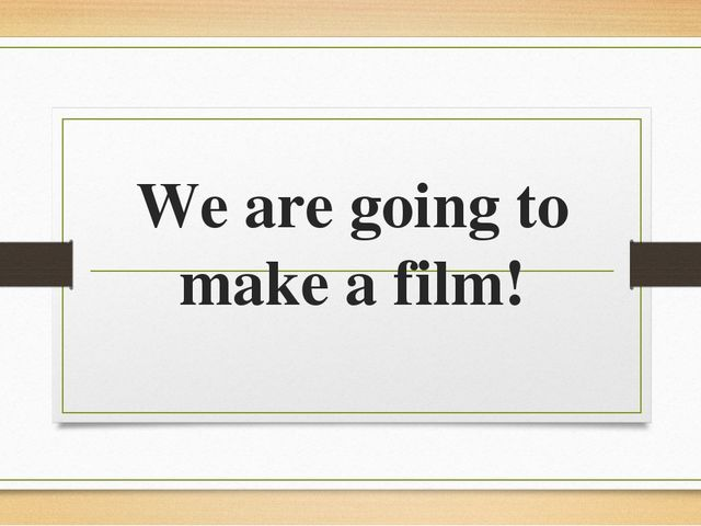 We are going to make a film!