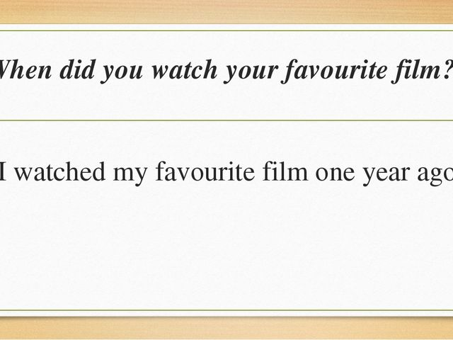 When did you watch your favourite film? I watched my favourite film one year...