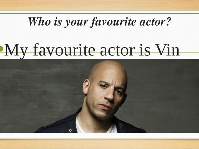 Who is your favourite actor? My favourite actor is Vin diesel