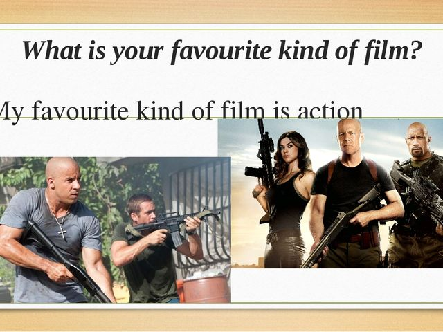 What is your favourite kind of film? My favourite kind of film is action