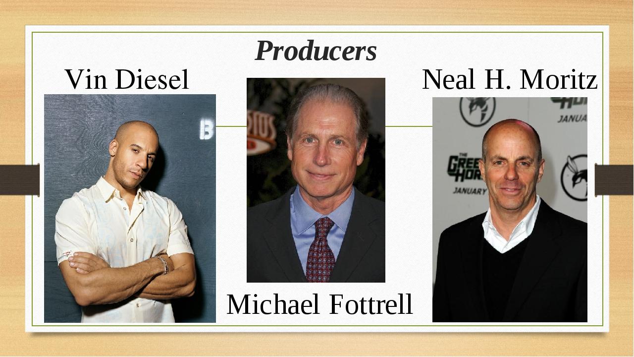 Producers Vin Diesel Michael Fottrell Neal H. Moritz