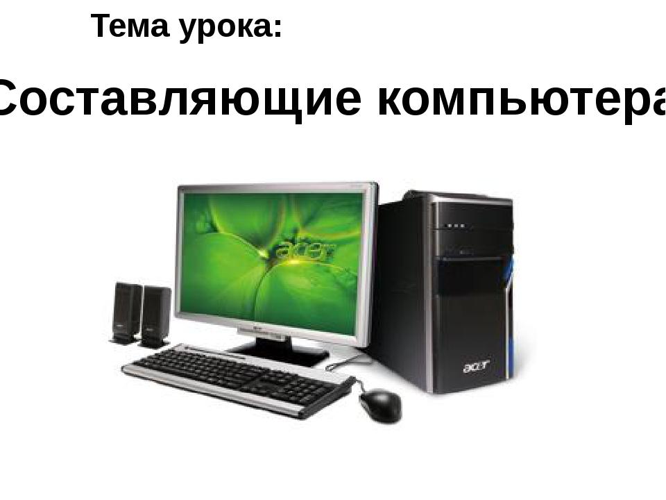 Тема урока: Составляющие компьютера