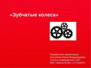 «Зубчатые колеса» Разработала презентацию: Несоленая Ирина Владимировна Учит