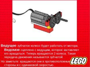 Ведущее зубчатое колесо будет работать от мотора. Ведомое сцеплено с ведущим,
