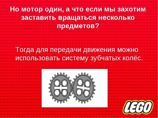 Но мотор один, а что если мы захотим заставить вращаться несколько предметов?...