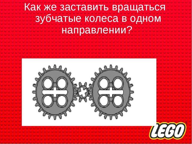 Как же заставить вращаться зубчатые колеса в одном направлении?